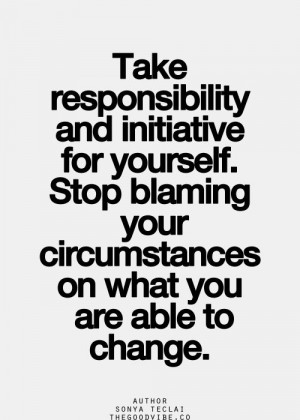 Take responsibility and initiative for yourself. Stop blaming your ...