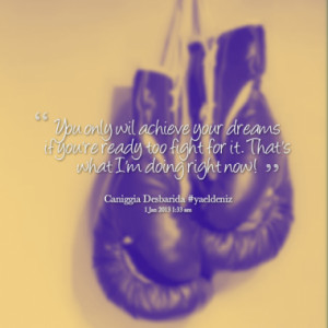 You only wil achieve your dreams if you're ready too fight for it ...
