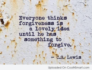 Forgiveness Quote: Everyone thinks forgiveness is a lovely idea...