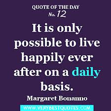 ... Only Possible to Live Happily Ever After On a Daily Basis ~ Life Quote