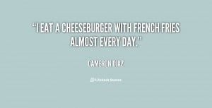 """eat a cheeseburger with French fries almost every day."""""""