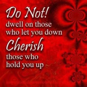 Cherish those who hold you up