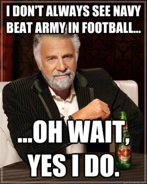 don't always see Navy beat army in football... ...oh wait, yes i do ...