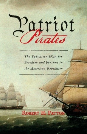 Patriot Pirates: The Privateer War for Freedom and Fortune in the ...