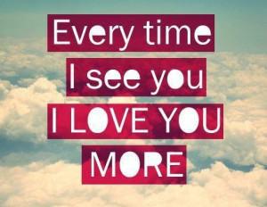 Quotes I Love You More Everytime i see you i love you