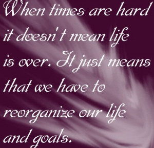 mean life is over it just means that we have to reorganize over life ...