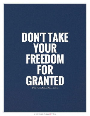 Don't take your freedom for granted Picture Quote #1