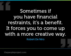 Sometimes if you have financial restraints, it s a benefit. It ...