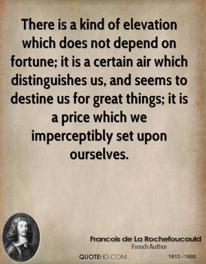 There is a kind of elevation which does not depend on fortune; it is a ...