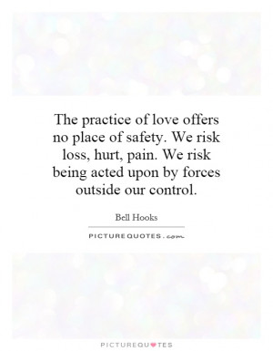 practice of love offers no place of safety. We risk loss, hurt, pain ...