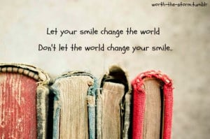 ... quotes let your smile change the world don t let the world change your