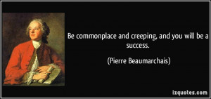 Be commonplace and creeping, and you will be a success. - Pierre ...