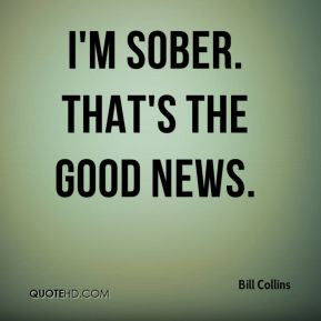 Bill Collins - I'm sober. That's the good news.