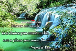 Heaven on Earth is a choice you must make, not a place you must find.