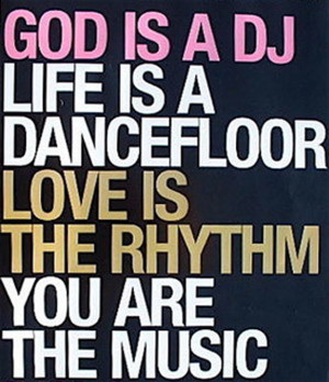 God Is A Dj Life Is A Dance Floor Love Is The Rhythm You Are The Music