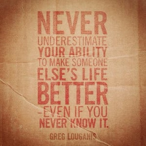 Never underestimate your ability to make someone else's life better ...