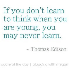 ... think when you are young, you may never learn. ~ Thomas Edison #quote