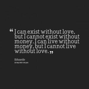 ... love, but i cannot exist without money i can live without money, but i
