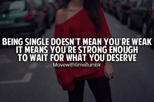 Being single doesn't mean you're weak it means you're strong enough to ...