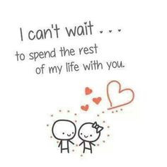 can't wait... to spend the rest of my life with you. More