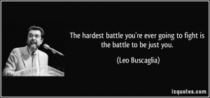 The hardest battle you're ever going to fight is the battle to be just ...