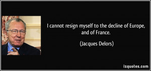 cannot resign myself to the decline of Europe, and of France ...