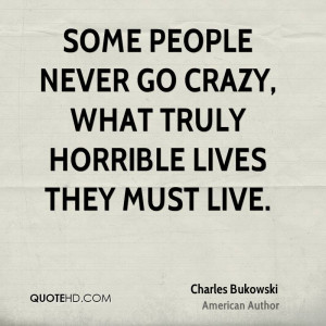 Some people never go crazy, What truly horrible lives they must live.