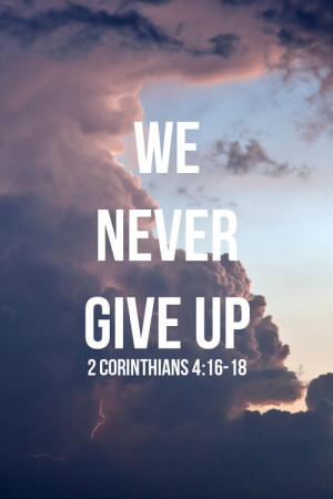 Bible Verses About Never Giving Up That is why we never give up.