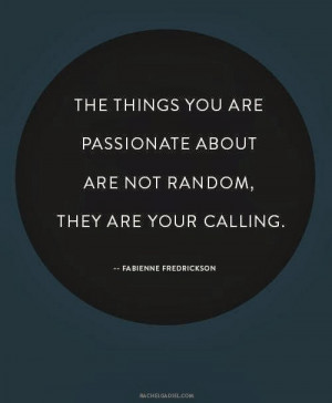 ... things you are passionate about are not random. They are your calling