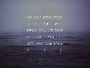 No man ever steps in the same river twice..