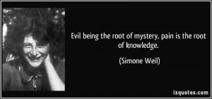 Evil being the root of mystery, pain is the root of knowledge ...