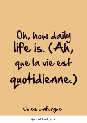 ... Oh, how daily life is. (ah, que la vie est quotidienne.) - Life quotes