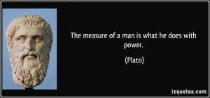 The measure of a man is what he does with power. - Plato