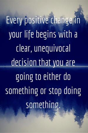 change in your life begins with a clear, unequivocal decision that you ...