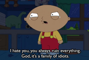 ... hate you, you always ruin everything. God, it's a family of idiots