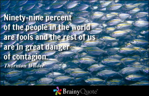 Ninety-nine percent of the people in the world are fools and the rest ...