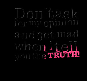 Quotes Picture: don't ask for my opinion and get mad when i tell you ...