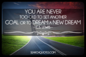 ... never too old to set another goal or to dream a new dream C.S. Lewis