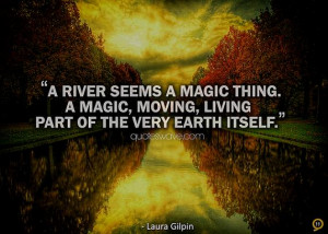river seems a magic thing. A magic, moving, living part of the very ...