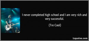 ... high school and I am very rich and very successful. - Tre Cool