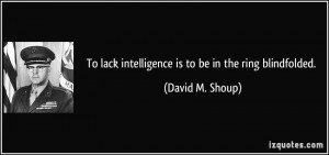 To lack intelligence is to be in the ring blindfolded. - David M ...