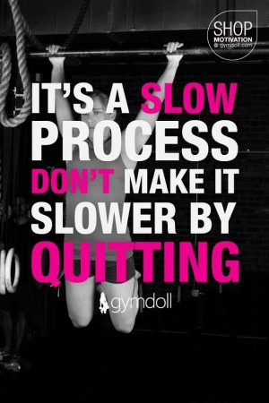 ... Quote – It's a slow process. Don't make it slower by quitting