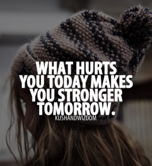 What hurts you today makes you stronger tomorrow.