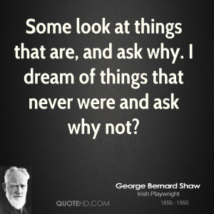 Some look at things that are, and ask why. I dream of things that ...