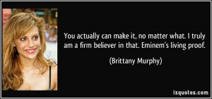 ... am a firm believer in that. Eminem's living proof. - Brittany Murphy
