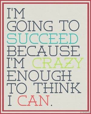 Going To Succeed Because I'm Crazy Enough To Think I Can: Quote ...