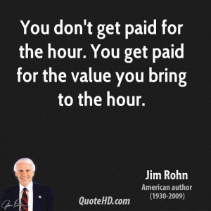 You don't get paid for the hour. You get paid for the value you bring ...