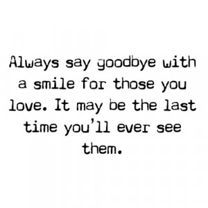 Always say goodbye with a smile for those you love. it mey be the last ...