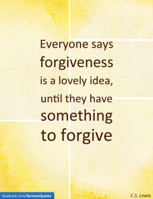 ... is a lovely idea, until they have something to forgive. — C.S. Lewis