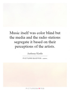 Music itself was color blind but the media and the radio stations ...